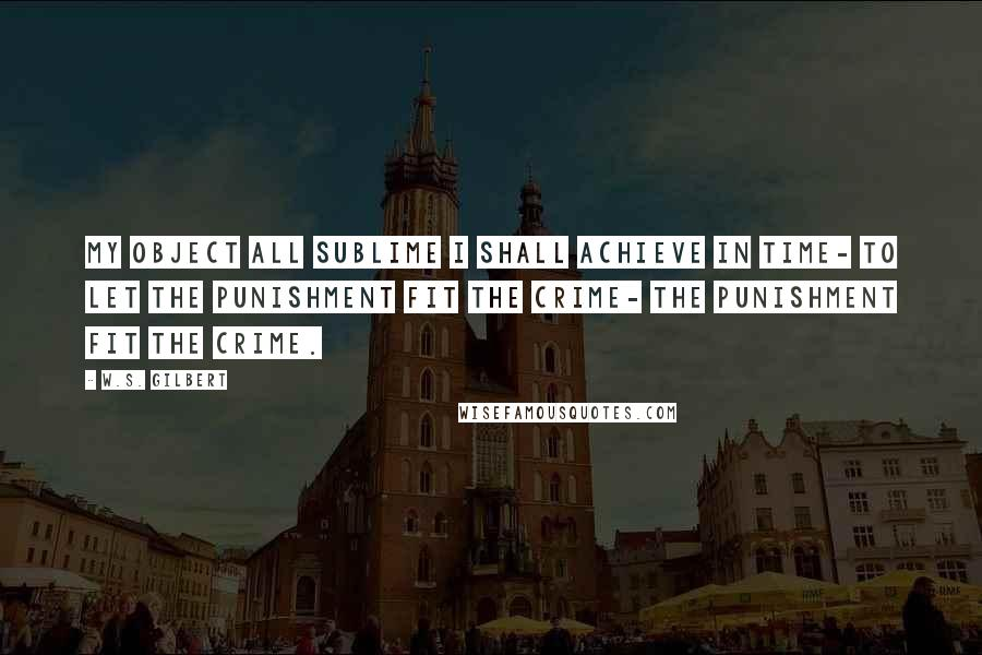 W.S. Gilbert quotes: My object all sublime I shall achieve in time- To let the punishment fit the crime- The punishment fit the crime.