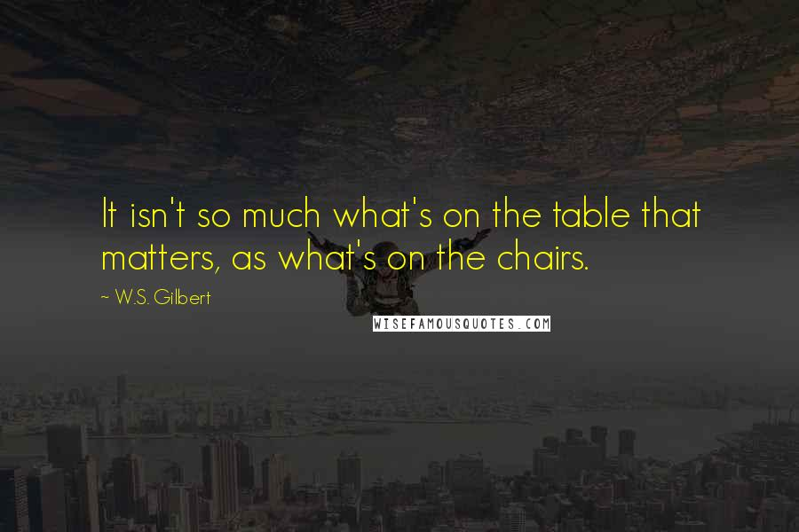 W.S. Gilbert quotes: It isn't so much what's on the table that matters, as what's on the chairs.
