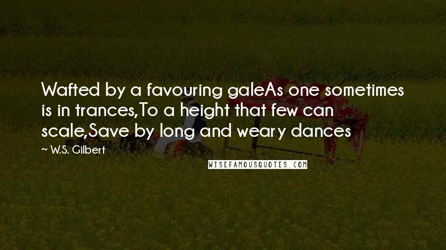 W.S. Gilbert quotes: Wafted by a favouring galeAs one sometimes is in trances,To a height that few can scale,Save by long and weary dances