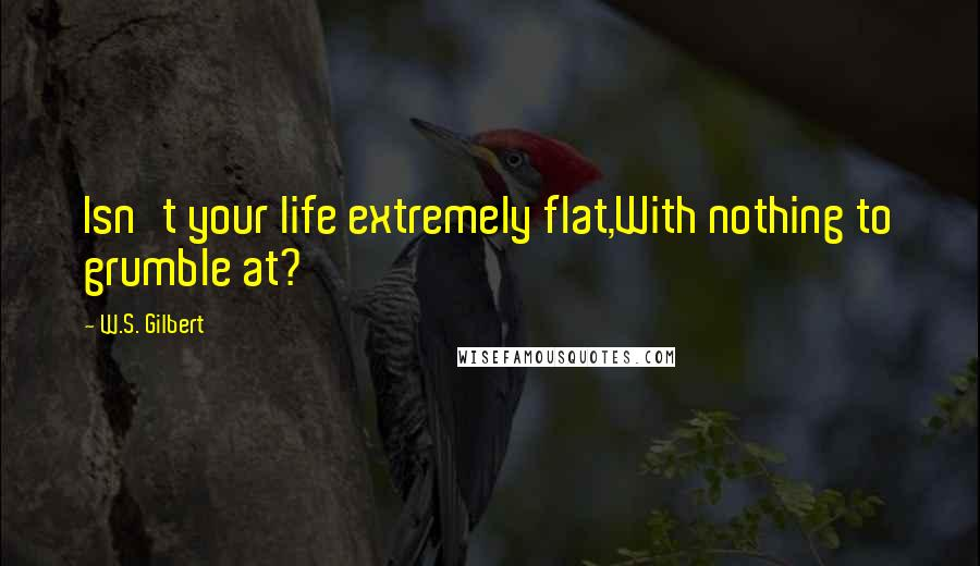 W.S. Gilbert quotes: Isn't your life extremely flat,With nothing to grumble at?