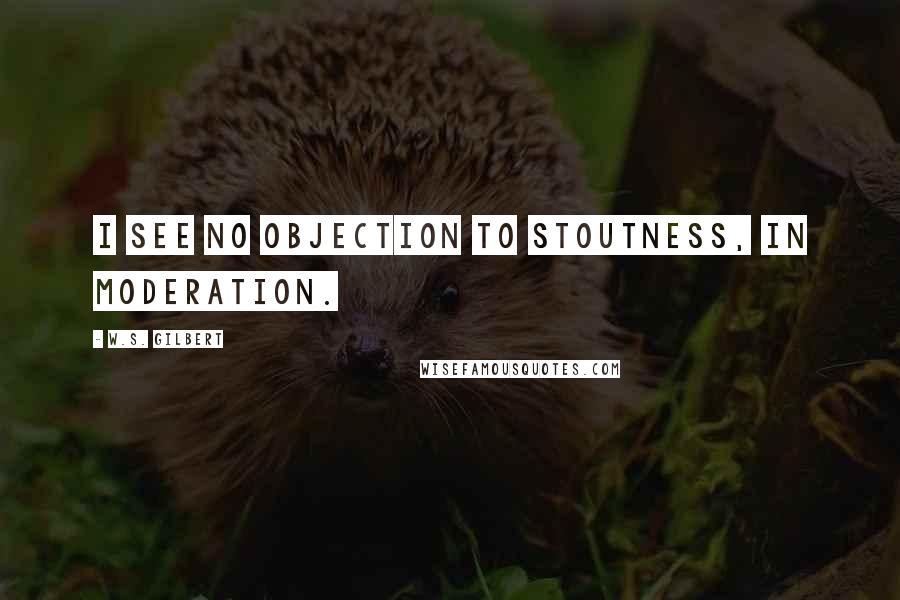 W.S. Gilbert quotes: I see no objection to stoutness, in moderation.