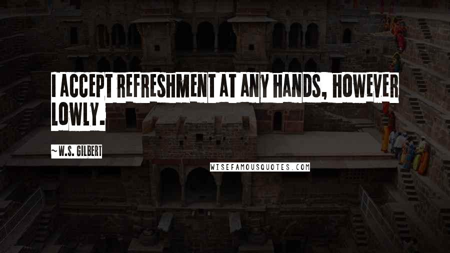 W.S. Gilbert quotes: I accept refreshment at any hands, however lowly.