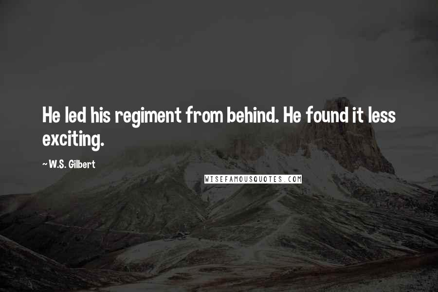 W.S. Gilbert quotes: He led his regiment from behind. He found it less exciting.