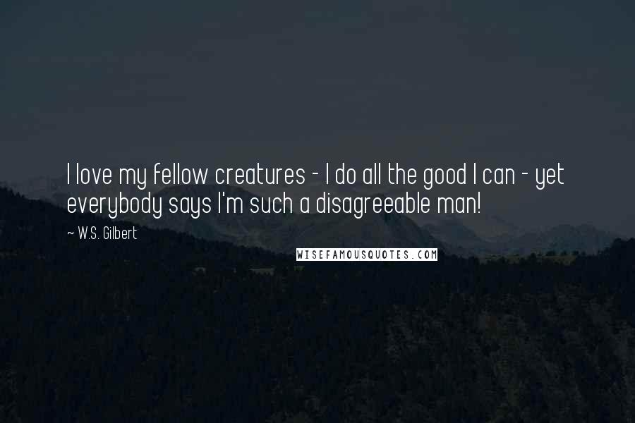 W.S. Gilbert quotes: I love my fellow creatures - I do all the good I can - yet everybody says I'm such a disagreeable man!