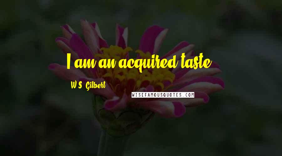 W.S. Gilbert quotes: I am an acquired taste.