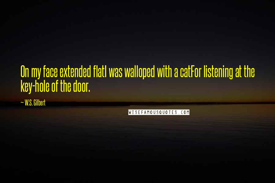 W.S. Gilbert quotes: On my face extended flatI was walloped with a catFor listening at the key-hole of the door.