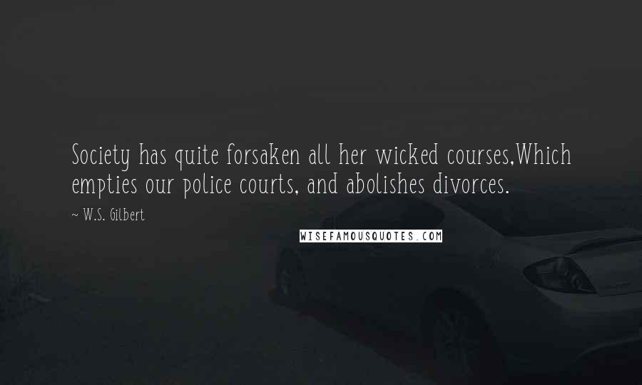 W.S. Gilbert quotes: Society has quite forsaken all her wicked courses,Which empties our police courts, and abolishes divorces.