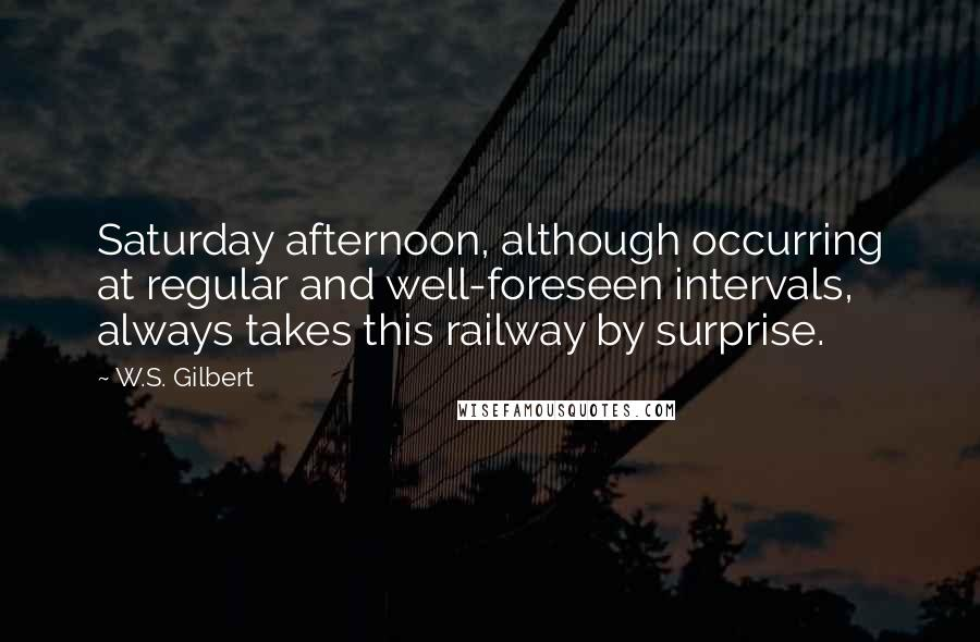 W.S. Gilbert quotes: Saturday afternoon, although occurring at regular and well-foreseen intervals, always takes this railway by surprise.