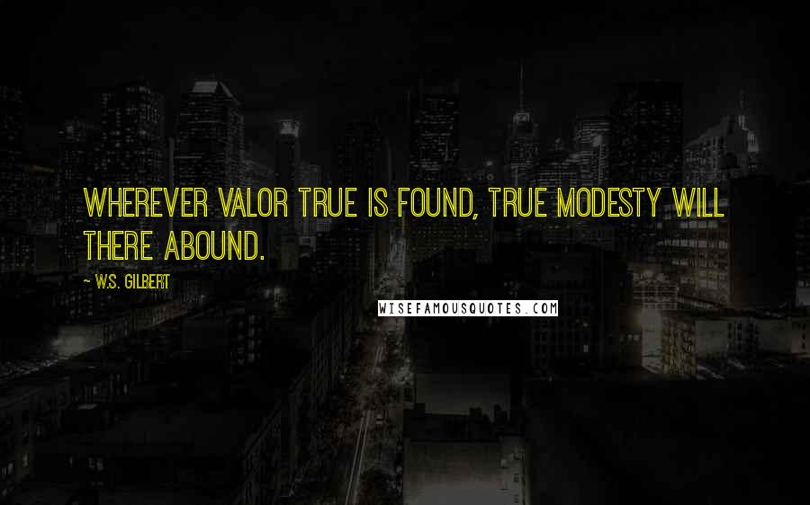 W.S. Gilbert quotes: Wherever valor true is found, true modesty will there abound.
