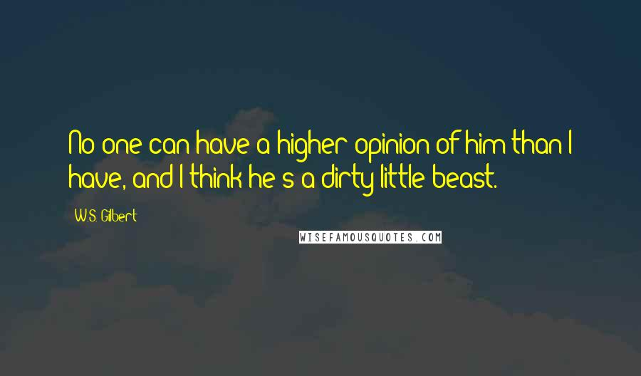 W.S. Gilbert quotes: No one can have a higher opinion of him than I have, and I think he's a dirty little beast.