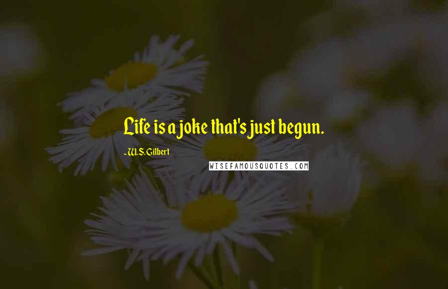 W.S. Gilbert quotes: Life is a joke that's just begun.