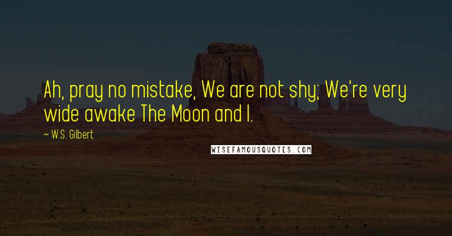 W.S. Gilbert quotes: Ah, pray no mistake, We are not shy; We're very wide awake The Moon and I.