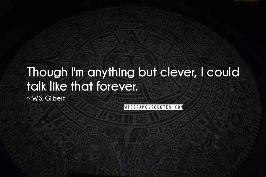 W.S. Gilbert quotes: Though I'm anything but clever, I could talk like that forever.