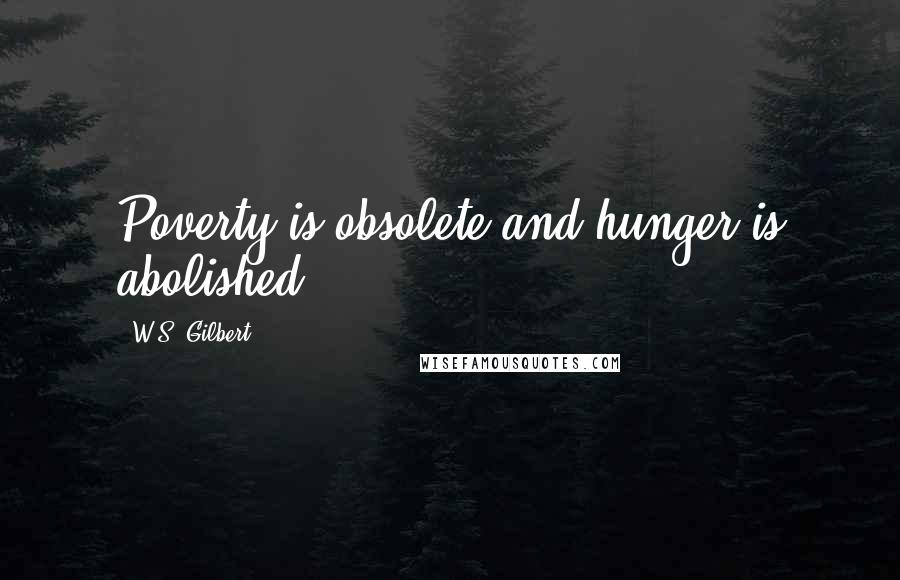 W.S. Gilbert quotes: Poverty is obsolete and hunger is abolished