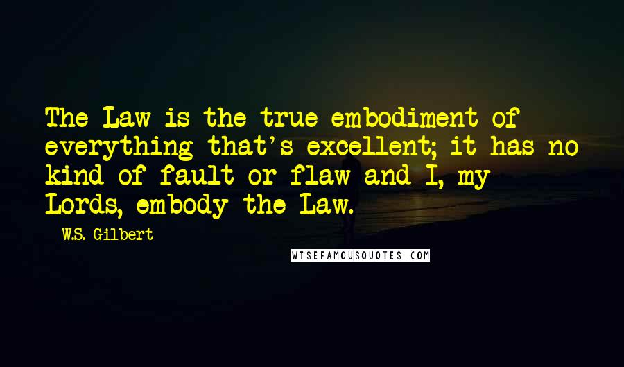 W.S. Gilbert quotes: The Law is the true embodiment of everything that's excellent; it has no kind of fault or flaw and I, my Lords, embody the Law.