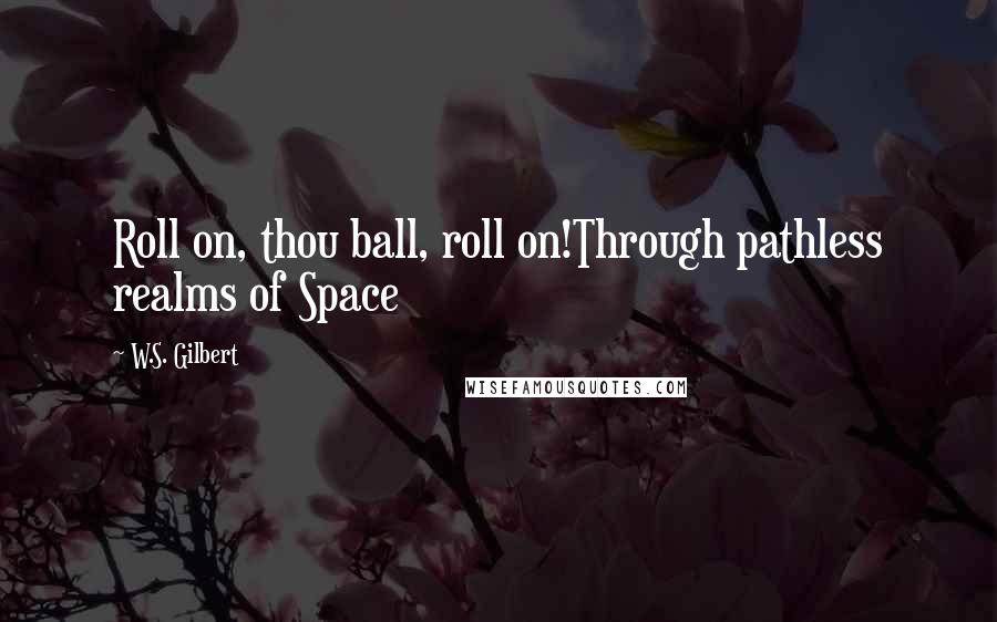 W.S. Gilbert quotes: Roll on, thou ball, roll on!Through pathless realms of Space