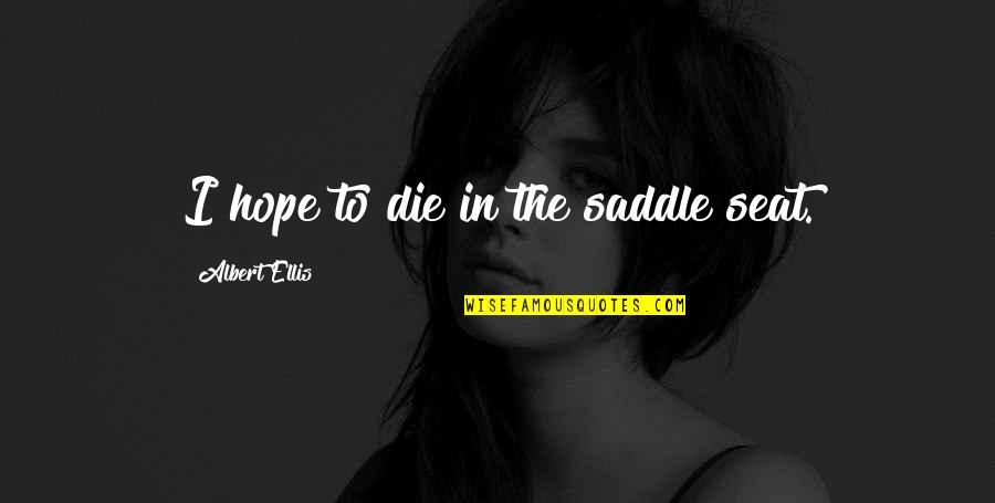 W.t. Ellis Quotes By Albert Ellis: I hope to die in the saddle seat.