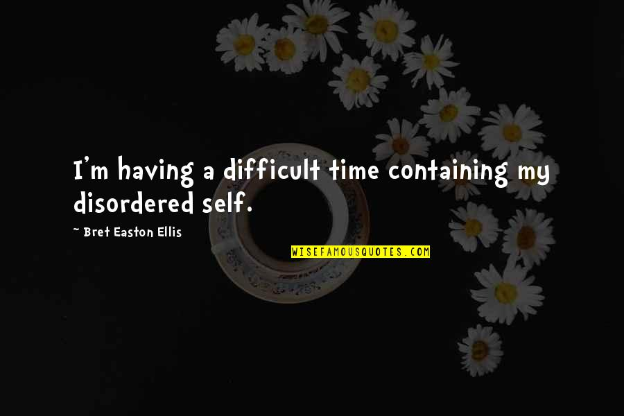 W.t. Ellis Quotes By Bret Easton Ellis: I'm having a difficult time containing my disordered