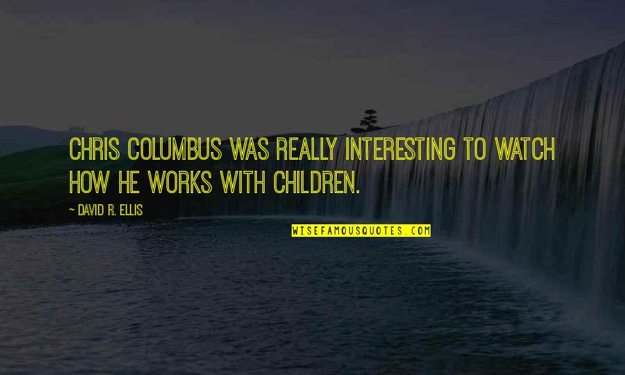 W.t. Ellis Quotes By David R. Ellis: Chris Columbus was really interesting to watch how