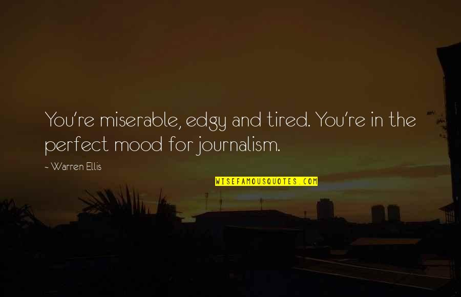 W.t. Ellis Quotes By Warren Ellis: You're miserable, edgy and tired. You're in the