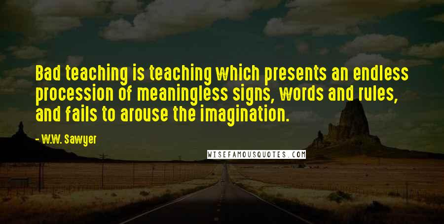 W.W. Sawyer quotes: Bad teaching is teaching which presents an endless procession of meaningless signs, words and rules, and fails to arouse the imagination.