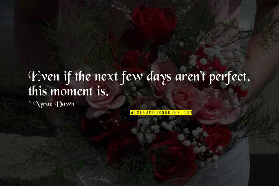 Waddya Quotes By Nyrae Dawn: Even if the next few days aren't perfect,