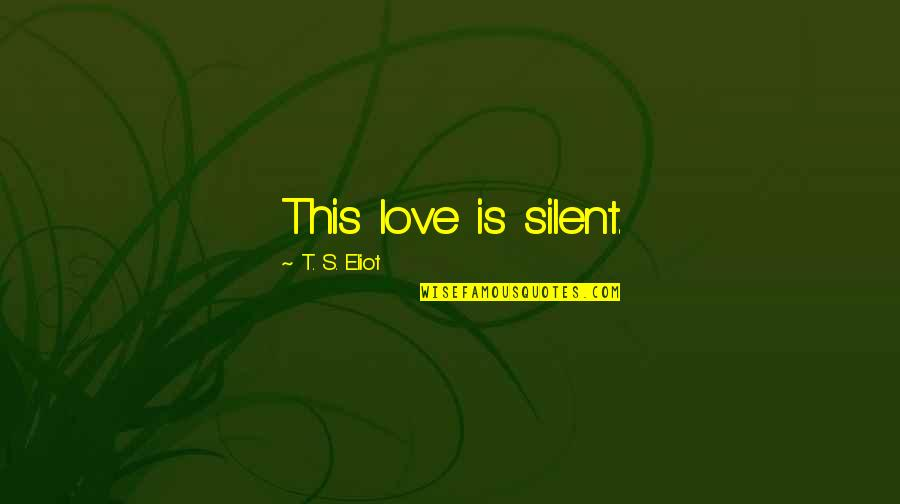Waddya Quotes By T. S. Eliot: This love is silent.