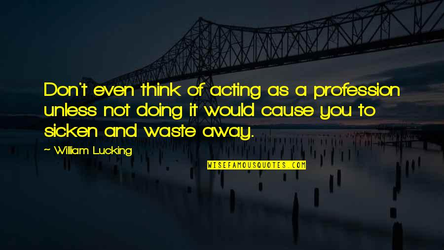 Waddya Quotes By William Lucking: Don't even think of acting as a profession