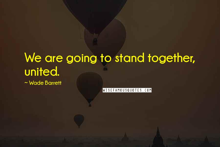 Wade Barrett quotes: We are going to stand together, united.