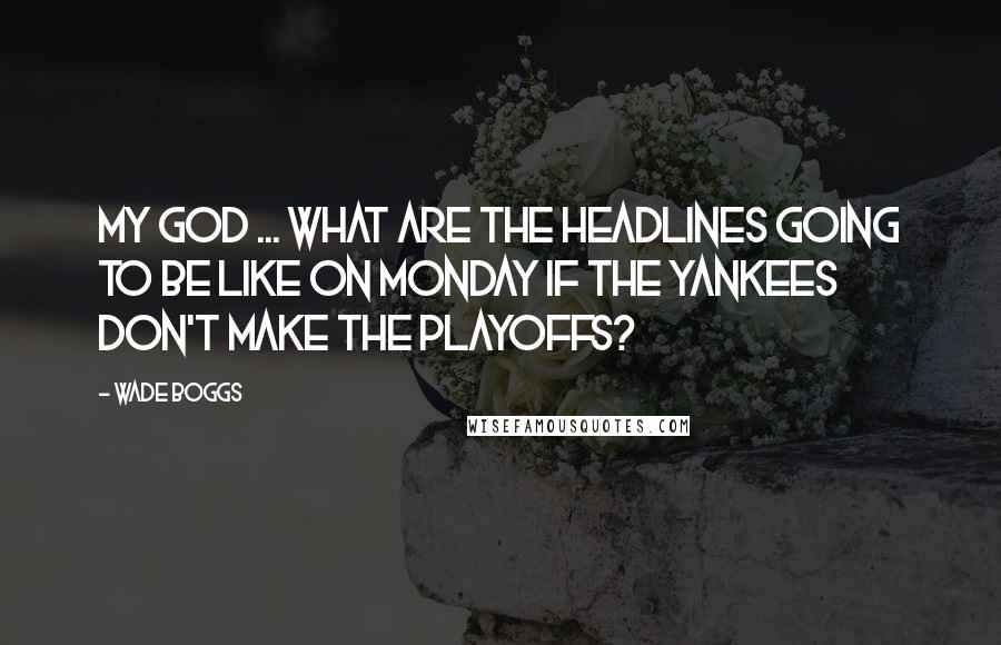 Wade Boggs quotes: My God ... What are the headlines going to be like on Monday if the Yankees don't make the playoffs?