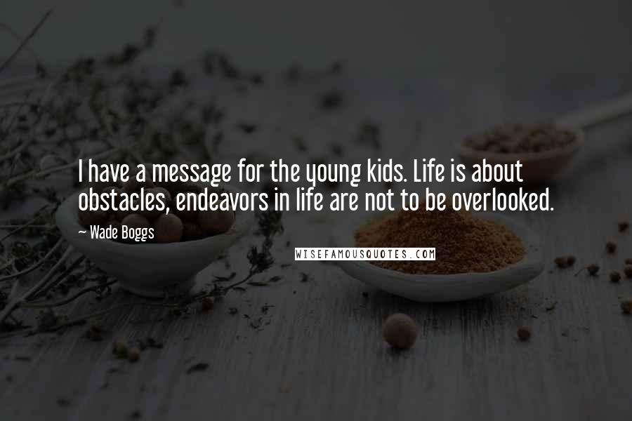 Wade Boggs quotes: I have a message for the young kids. Life is about obstacles, endeavors in life are not to be overlooked.