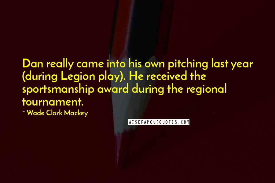 Wade Clark Mackey quotes: Dan really came into his own pitching last year (during Legion play). He received the sportsmanship award during the regional tournament.