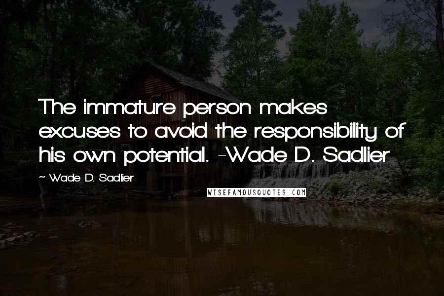 Wade D. Sadlier quotes: The immature person makes excuses to avoid the responsibility of his own potential. -Wade D. Sadlier