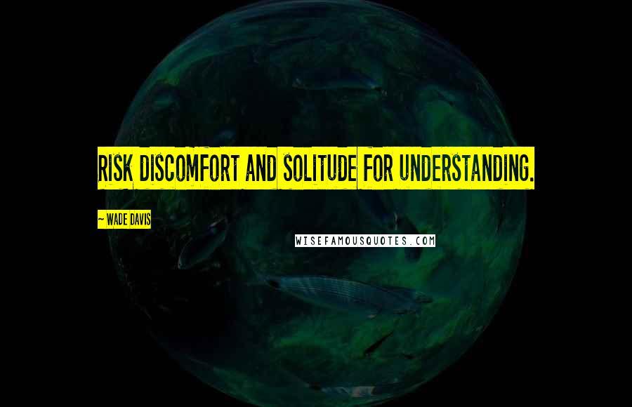Wade Davis quotes: Risk discomfort and solitude for understanding.