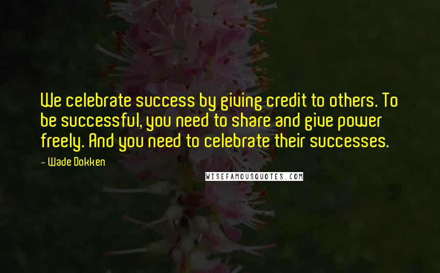 Wade Dokken quotes: We celebrate success by giving credit to others. To be successful, you need to share and give power freely. And you need to celebrate their successes.