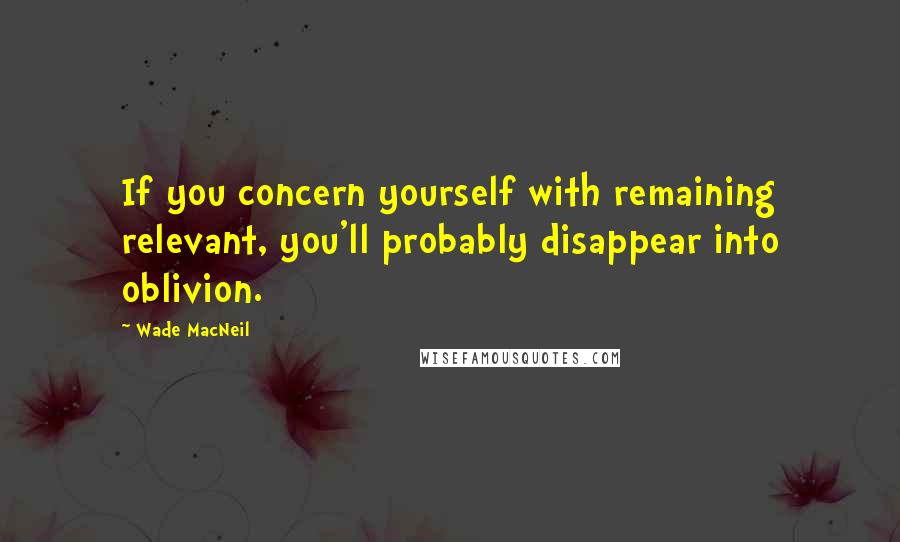 Wade MacNeil quotes: If you concern yourself with remaining relevant, you'll probably disappear into oblivion.