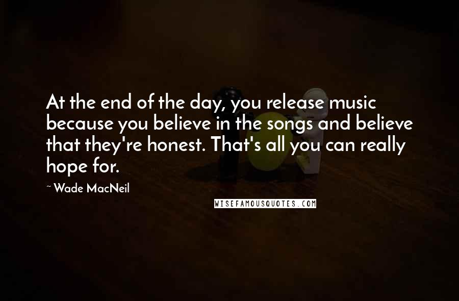 Wade MacNeil quotes: At the end of the day, you release music because you believe in the songs and believe that they're honest. That's all you can really hope for.