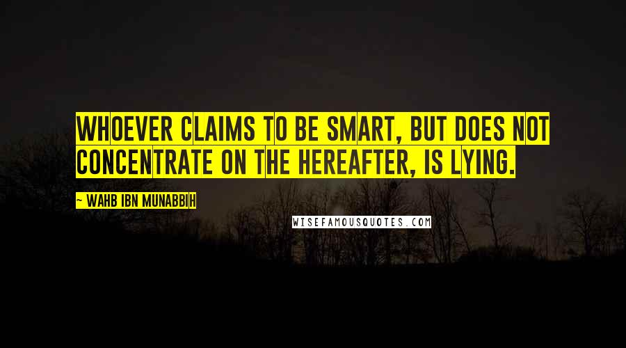 Wahb Ibn Munabbih quotes: Whoever claims to be smart, but does not concentrate on the Hereafter, is lying.