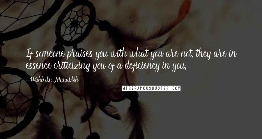 Wahb Ibn Munabbih quotes: If someone praises you with what you are not, they are in essence criticizing you of a deficiency in you.