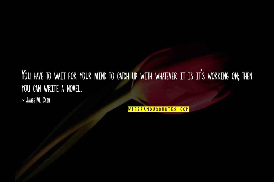Wait For You Novel Quotes By James M. Cain: You have to wait for your mind to