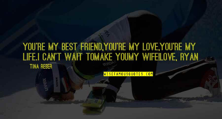 Wait For You Novel Quotes By Tina Reber: You're my best friend,You're my love,You're my life.I