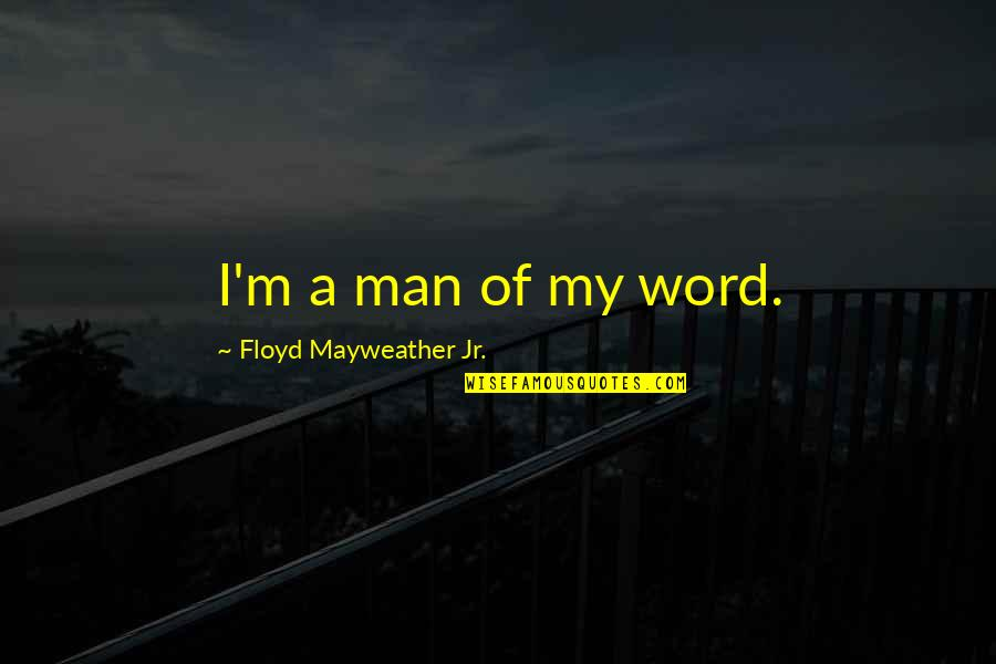 Wait Till Next Year Doris Kearns Goodwin Quotes By Floyd Mayweather Jr.: I'm a man of my word.