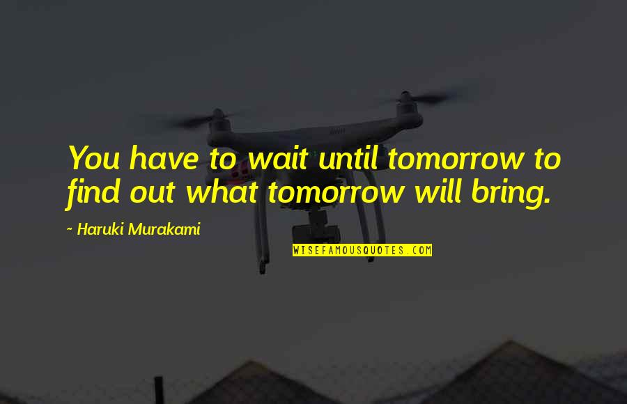 Wait Until Tomorrow Quotes By Haruki Murakami: You have to wait until tomorrow to find