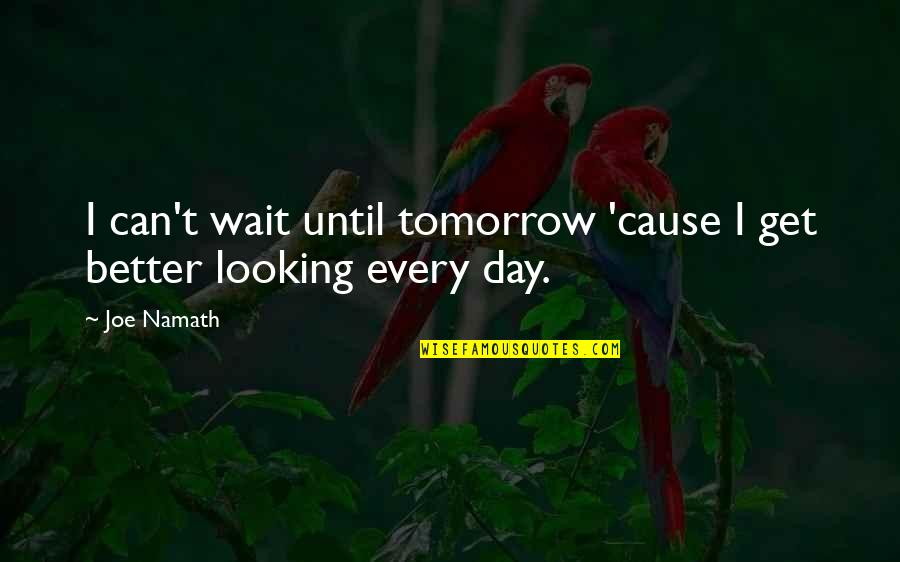 Wait Until Tomorrow Quotes By Joe Namath: I can't wait until tomorrow 'cause I get