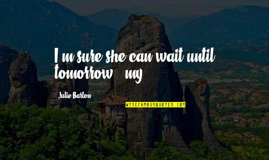 "Wait Until Tomorrow Quotes By Julie Barton: I'm sure she can wait until tomorrow,"" my"