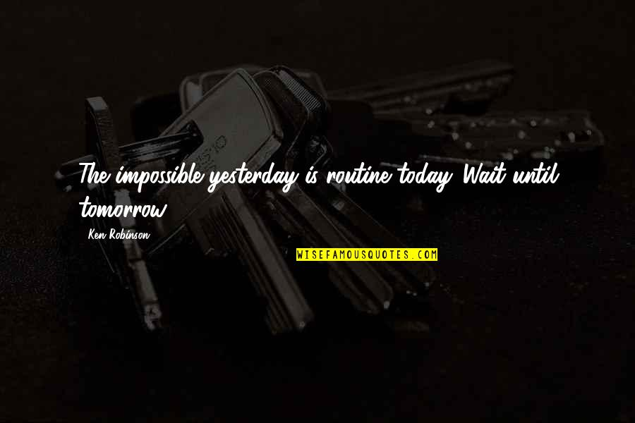 Wait Until Tomorrow Quotes By Ken Robinson: The impossible yesterday is routine today. Wait until