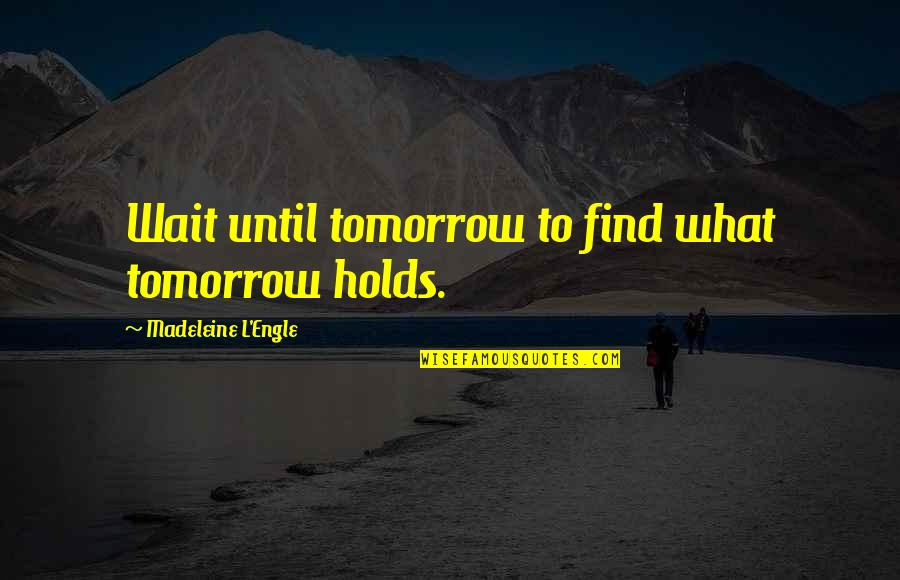 Wait Until Tomorrow Quotes By Madeleine L'Engle: Wait until tomorrow to find what tomorrow holds.