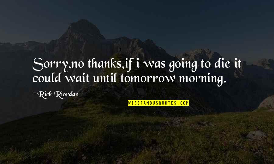 Wait Until Tomorrow Quotes By Rick Riordan: Sorry,no thanks,if i was going to die it
