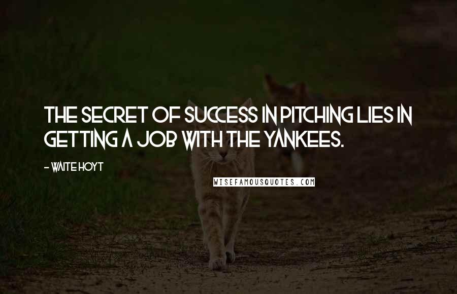 Waite Hoyt quotes: The secret of success in pitching lies in getting a job with the Yankees.