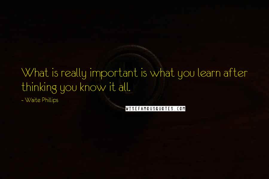 Waite Phillips quotes: What is really important is what you learn after thinking you know it all.